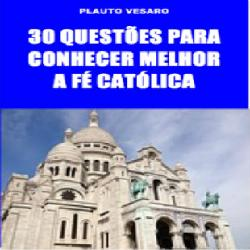 30 Questões Para Conhecer Melhor A Fé Católica