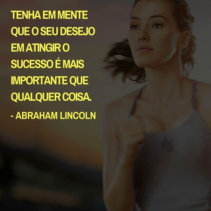 Frases de motivação - Tenha em mente que o seu desejo em atingir o sucesso é mais importante que qualquer coisa. - Abraham Lincoln