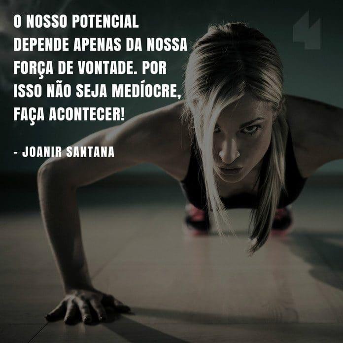 O nosso potencial depende apenas da nossa força de vontade. Por isso não seja medíocre, faça acontecer! - Joanir Santana