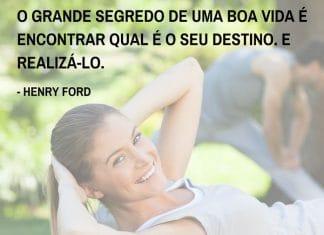 Frases de motivação - O grande segredo de uma boa vida é encontrar qual é o seu destino. E realizá-lo. - Henry Ford